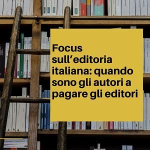 Focus sull'editoria italiana_ quando sono gli autori a pagare gli editori